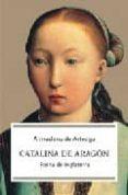 CATALINA DE ARAGON: REINA DE INGLATERRA di ARTEAGA, ALMUDENA DE