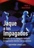 JAQUE A LOS IMPAGADOS: EL RECOBRO DE LOS IMPAGADOS MEDIANTE LA NE GOCIACION EFECTIVA CON LOS MOROSOS di BRACHFIELD, PERE J.