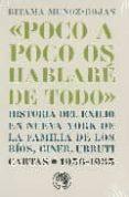 POCO A POCO OS HABLARE DE TODO: HISTORIA DEL EXILIO EN NUEVA YORK DE LA FAMILIA DE LOS RIOS, GINER, URRUTI di MUNOZ ROJAS, RITAMA