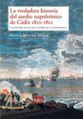 LA VERDADERA HISTORIA DEL ASEDIO NAPOLEONICO DE CADIZ 1810-1812. UNA HISTORIA HUMANA DE LA GUERRA DE LA INDEPENDENCIA de MORENO ALONSO, MANUEL