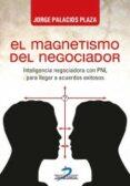 EL MAGNETISMO DEL NEGOCIADOR: INTELIGENCIA NEGOCIADORA CON PNL PARA LLEGAR A ACUERDOS EXITOSOS di PALACIOS PLAZA, JORGE