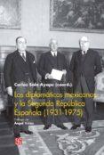 LOS DIPLOMATICOS MEXICANOS Y LA SEGUNDA REPUBLICA ESPAÑOLA (1931-1975) di SOLA AYAPE, CARLOS