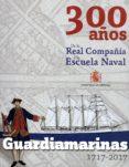 GUARDIAMARINAS 1717-2017. 300 AÑOS DE LA REAL COMPAÑÍA A LA ESCUE LA NAVAL di VV.AA.