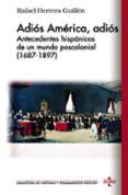 ADIOS AMERICA, ADIOS: ANTECEDENTES HISPANICOS DE UN MUNDO POSCOLONIAL (1687-1897) de HERRERA GUILLEN, RAFAEL