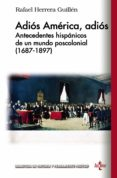 ADIOS AMERICA, ADIOS: ANTECEDENTES HISPANICOS DE UN MUNDO POSCOLONIAL (1687-1897) di HERRERA GUILLEN, RAFAEL