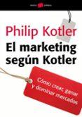 EL MARKETING SEGUN KOTLER: COMO CREAR, GANAR Y DOMINAR MERCADOS de KOTLER, PHILIP