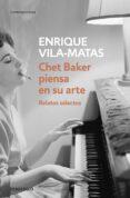 CHET BAKER PIENSA EN SU ARTE: RELATOS SELECTOS de VILA-MATAS, ENRIQUE