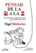 PENSAR DE LA A A LA Z: UNA AYUDA PARA ARGUMENTAR BIEN Y PENSAR DE FORMA CRITICA, ULITIZANDO EJEMPLOS INGENIOSOS Y ACTUALES di WARBURTON, NIGEL