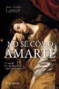 NO SE COMO AMARTE: CARTAS DE MARIA MAGDALENA A JESUS DE NAZARET di LAMET, PEDRO MIGUEL