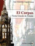EL CORPUS. FIESTA GRANDE DE TOLEDO di LOPEZ GOMEZ, JUAN E.