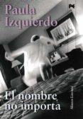 EL NOMBRE NO IMPORTA de IZQUIERDO, PAULA