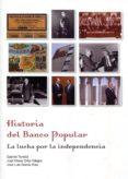 HISTORIA DEL BANCO POPULAR: LA LUCHA POR LA INDEPENDENCIA de GARCIA RUIZ, JOSE LUIS  ORTIZ-VILLAJOS, JOSE MARIA