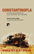 CONSTANTINOPLA. VIAJES FANTASTICOS A LA CAPITAL DEL MUNDO di CORTES ARRESE, MIGUEL