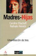 MADRES E HIJAS: UNA RELACION DE TRES di ELIACHEFF, CAROLINE  HEINICH, NATHALIE