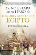 ESO NO ESTABA EN MI LIBRO DE HISTORIA DEL ANTIGUO EGIPTO di PARRA, JOSE MIGUEL