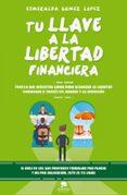 TU LLAVE A LA LIBERTAD FINANCIERA: TODO LO QUE NECESITAS SABER PARA ALCANZAR LA LIBERTAD FINANCIERA di GOMEZ LOPEZ, ESMERALDA