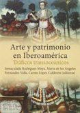 ARTE Y PATRIMONIO EN IBEROAMÉRICA. TRÁFICOS TRANSOCEÁNICOS di VV.AA.