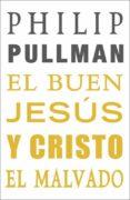 EL BUEN JESUS Y CRISTO EL MALVADO de PULLMAN, PHILIP