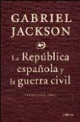 LA REPUBLICA ESPAÑOLA Y LA GUERRA CIVIL di JACKSON, GABRIEL
