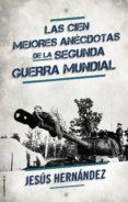 LAS CIEN MEJORES ANECTODAS DE LA SEGUNDA GUERRA MUNDIAL de HERNANDEZ, JESUS