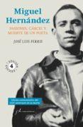 MIGUEL HERNANDEZ: PASIONES, CARCEL Y MUERTE DE UN POETA de FERRIS, JOSE LUIS