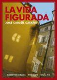 LA VIDA FIGURADA (2008-2009) di CATAÑO, JOSE CARLOS