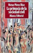 LA PRIMACIA DE LA SOCIEDAD CIVIL di PEREZ-DIAZ, VICTOR