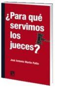 PARA QUE SERVIMOS LOS JUECES di MARTIN PALLIN, JOSE ANTONIO