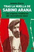 TRAS LA HUELLA DE SABINO ARANA: LOS ORIGENES TOTALITARIOS DEL NAC IONALISMO VASCO de ELORZA, ANTONIO