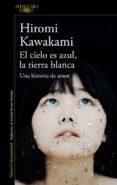 EL CIELO ES AZUL, LA TIERRA BLANCA: UNA HISTORIA DE AMOR di KAWAKAMI, HIROMI