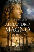 ALEJANDRO MAGNO Y LAS AGUILAS DE ROMA di NEGRETE, JAVIER