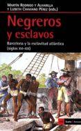 NEGREROS Y ESCLAVOS: BARCELONA Y LA ESCLAVITUD ATLANTICA (SIGLOS XVI-XIX) di CHAVIANO PEREZ, LIZBETH J RODRIGO Y ALHARILLA, MARTIN