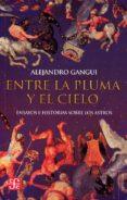 ENTRE LA PLUMA Y EL CIELO: ENSAYOS E HISTORIAS SOBRE LOS ASTROS di GANGUI, ALEJANDRO