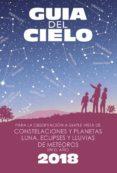 GUIA DEL CIELO 2018. PARA LA OBSERVACIÓN A SIMPLE VISTA DE CONSTE LACIONES Y PLANETAS, LUNA, ECLIPSES Y LLUVIAS DE METEOROS di VELASCO CARAVACA, ENRIQUE