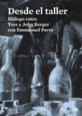 DESDE EL TALLER: DIALOGO ENTRE YVES Y JOHN BERGER CON EMMANUEL FAVRE de BERGER, JOHN  BERGER, YVES