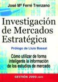 INVESTIGACION DE MERCADOS ESTRATEGICA: COMO UTILIZAR DE FORMA INT ELIGENTE LA INFORMACION DE LOS ESTUDIOS DE MERCADO di FERRE TRENZANO, JOSE MARIA
