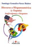 DISCURSO A HISPANOAMERICA (Y ESPAÑA): ANGLOSAJONES E HISPANOS de GONZALEZ-VARAS IBAÑEZ, SANTIAGO