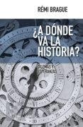 ¿A DONDE VA LA HISTORIA? di BRAGUE, REMI