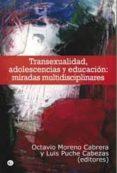 TRANSEXUALIDAD, ADOLESCENCIA Y EDUCACION: MIRADAS MULTIDISCIPLINA RES di MORENO CABRERA, OCTAVIO PUCHE CABEZAS, LUIS