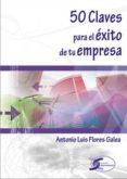 50 CLAVES PARA EL EXITO DE TU EMPRESA di FLORES GALEA, ANTONIO LUIS