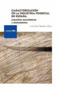 CARACTERIZACION DE LA INDUSTRIA FORESTAL EN ESPAÑA: ASPECTOS ECON OMICOS Y AMBIENTALES di DIAZ BALTEIRO, LUIS