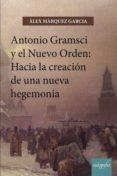 9788417169190 - Marquez Garcia Alex: Antonio Gramsci Y El Nuevo Orden: Hacia La Creación De Una Nueva Hegem - Libro