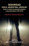 SEGURIDAD: CHILE, ARGENTINA Y URUGUAY: HACIA UN MODELO DE SEGURIDAD CIUDADANA Y SEGURIDAD PUBLICA (1990-2015) di GIMATE-WELSH, ADRIAN S.