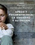 APEGO Y PSICOPATOLOGIA: LA ANSIEDAD Y SU ORIGEN. CONCEPTUALIZACION  Y TRATAMIENTO DE LAS PATOLOGIAS RELACIONADAS  CON LA ANSIEDAD DESDE UNA PERSPECTIVA INTEGRADORA di HERNANDEZ PACHECHO, MANUEL