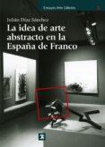 LA IDEA DE ARTE ABSTRACTO EN LA ESPAÑA DE FRANCO de DIAZ SANCHEZ, JULIAN
