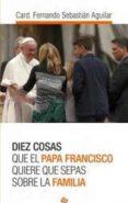 DIEZ COSAS QUE EL PAPA FRANCISCO QUIERE QUE SEPAS SOBRE LA FAMILI A di SEBASTIAN AGUILAR, FERNANDO