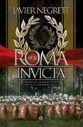 ROMA INVICTA: CUANDO LAS LEGIONES FUERON CAPACES DE DERRIBAR EL CIELO de NEGRETE, FRANCISCO JAVIER