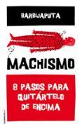 MACHISMO: 8 PASOS PARA QUITARTELO DE ENCIMA de BARBIJAPUTA