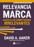 RELEVANCIA DE LA MARCA: HACER A LOS COMPETIDORES IRRELEVANTES di AAKER, DAVID A.