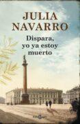 DISPARA, YO YA ESTOY MUERTO di NAVARRO, JULIA